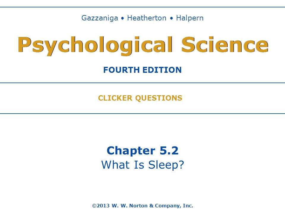 Chapter 5.2 What Is Sleep? ©2013 W. W. Norton & Company, Inc. Gazzaniga Heatherton Halpern FOURTH EDITION Psychological Science CLICKER QUESTIONS