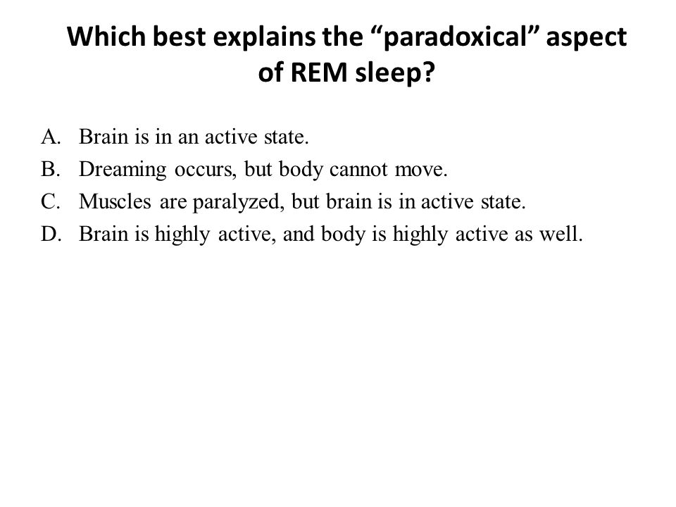 "Which best explains the ""paradoxical"" aspect of REM sleep? A.Brain is in an active state. B.Dreaming occurs, but body cannot move. C.Muscles are paral"