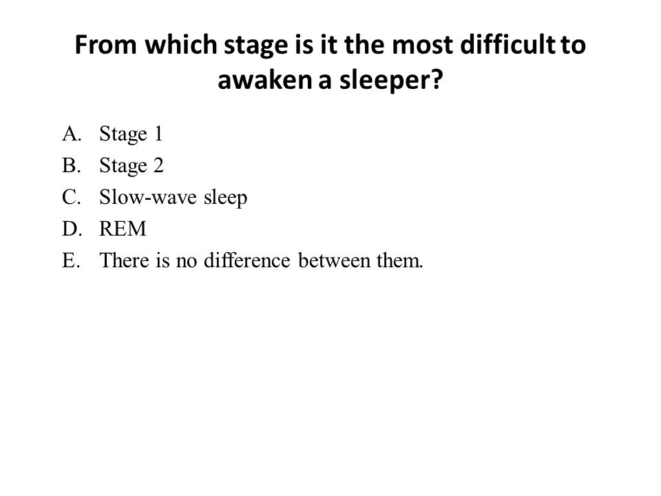 From which stage is it the most difficult to awaken a sleeper? A.Stage 1 B.Stage 2 C.Slow-wave sleep D.REM E.There is no difference between them.