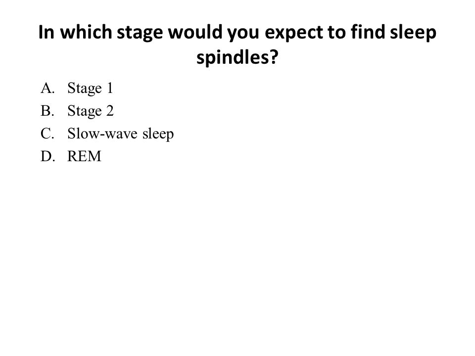 In which stage would you expect to find sleep spindles? A.Stage 1 B.Stage 2 C.Slow-wave sleep D.REM