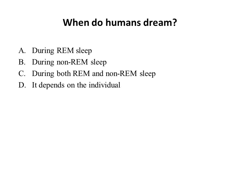 When do humans dream? A.During REM sleep B.During non-REM sleep C.During both REM and non-REM sleep D.It depends on the individual