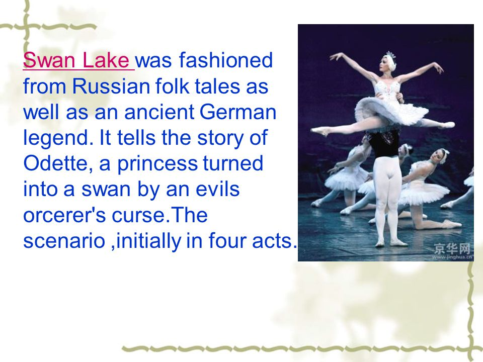 Swan Lake was fashioned from Russian folk tales as well as an ancient German legend. It tells the story of Odette, a princess turned into a swan by an