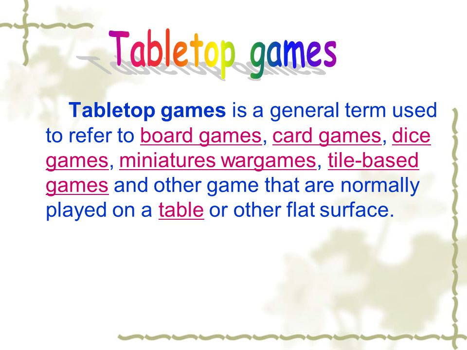 Tabletop games is a general term used to refer to board games, card games, dice games, miniatures wargames, tile-based games and other game that are n