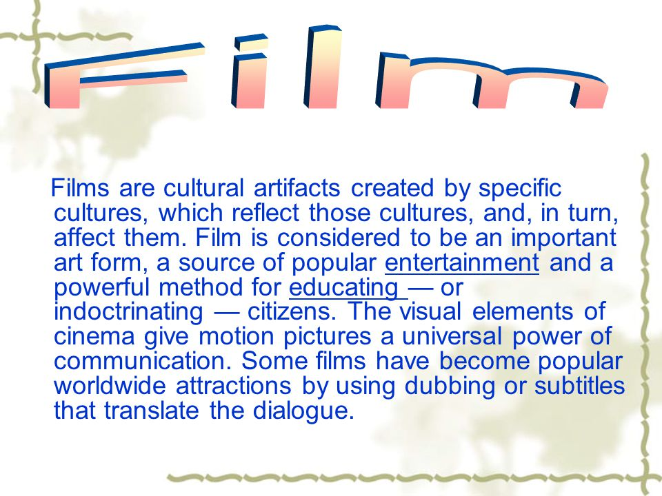 Films are cultural artifacts created by specific cultures, which reflect those cultures, and, in turn, affect them. Film is considered to be an import