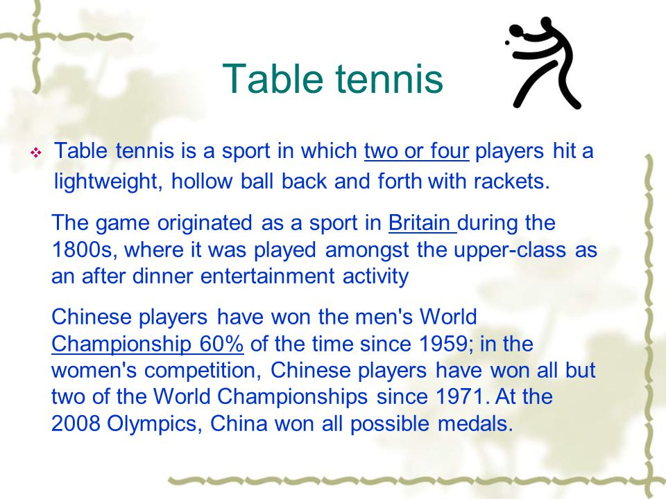 Table tennis  Table tennis is a sport in which two or four players hit a lightweight, hollow ball back and forth with rackets. The game originated as
