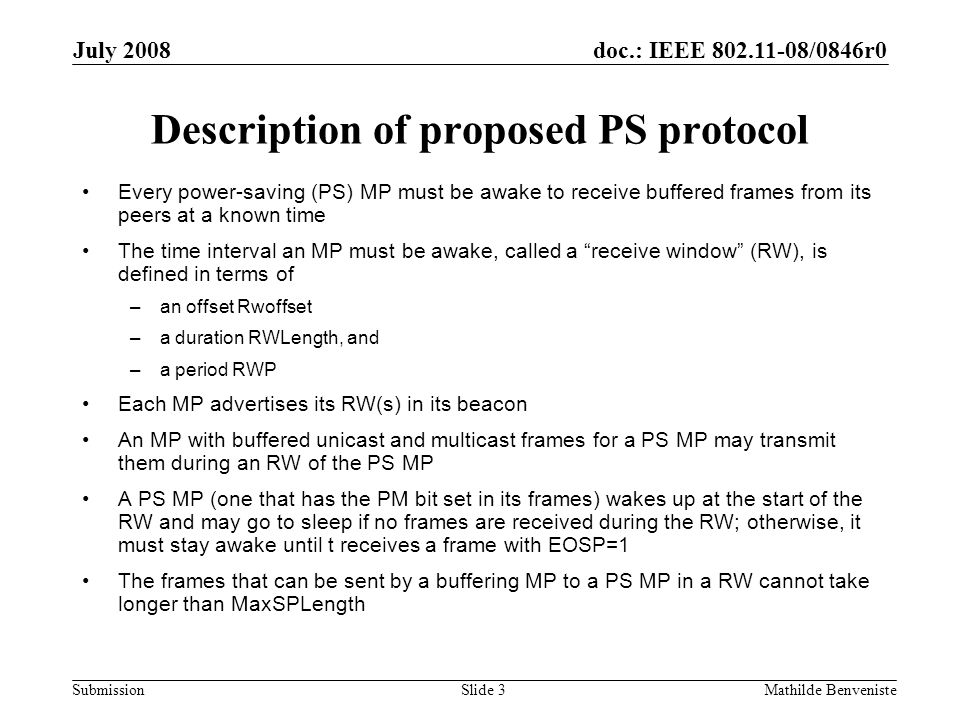 doc.: IEEE 802.11-08/0846r0 Submission July 2008 Mathilde BenvenisteSlide 3 Description of proposed PS protocol Every power-saving (PS) MP must be awa