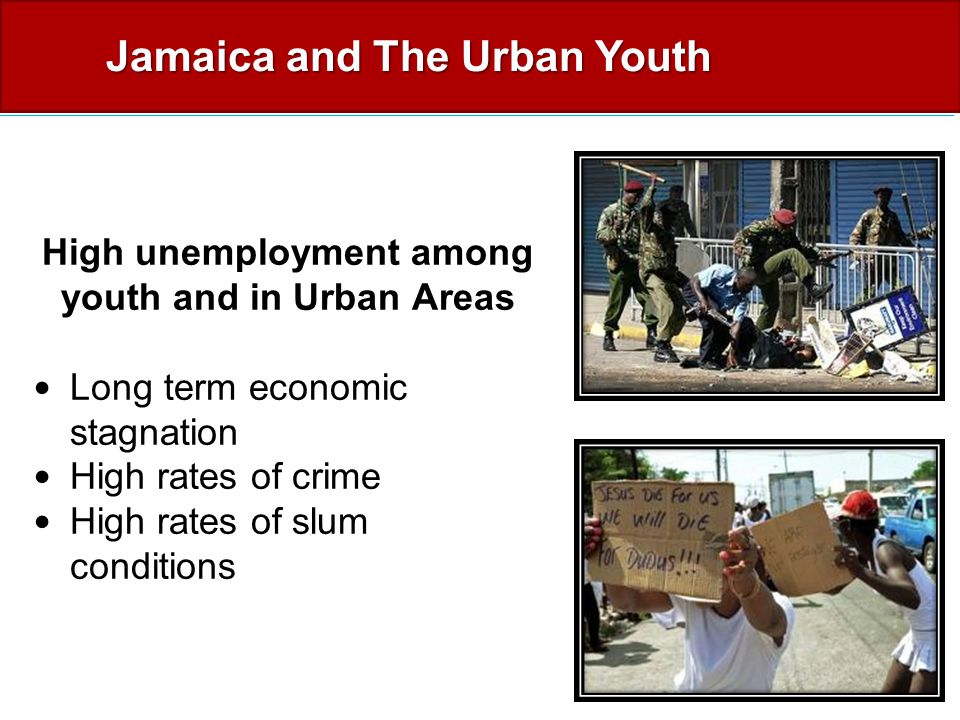 High unemployment among youth and in Urban Areas Long term economic stagnation High rates of crime High rates of slum conditions Jamaica and The Urban Youth