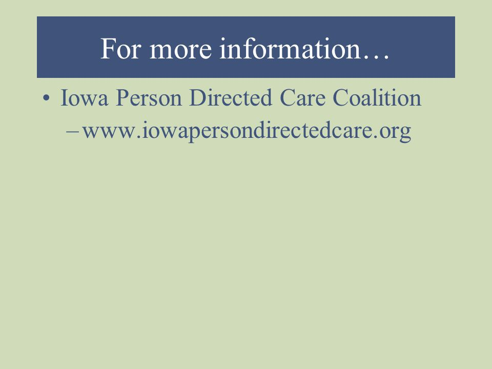 For more information… Iowa Person Directed Care Coalition –www.iowapersondirectedcare.org