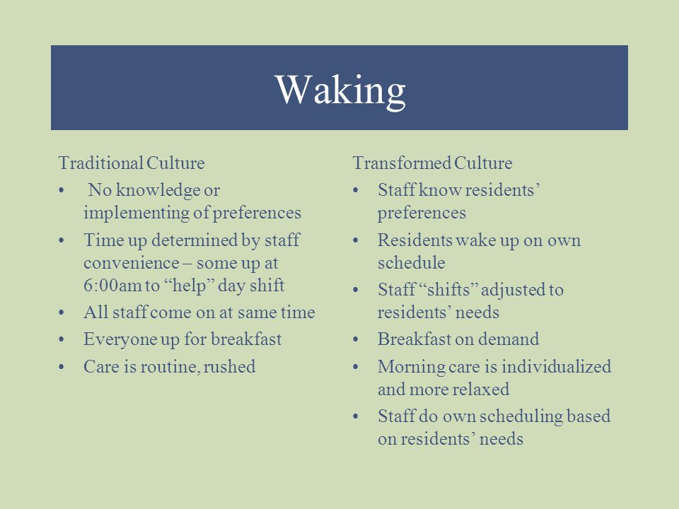 Waking Traditional Culture No knowledge or implementing of preferences Time up determined by staff convenience – some up at 6:00am to help day shift All staff come on at same time Everyone up for breakfast Care is routine, rushed Transformed Culture Staff know residents' preferences Residents wake up on own schedule Staff shifts adjusted to residents' needs Breakfast on demand Morning care is individualized and more relaxed Staff do own scheduling based on residents' needs