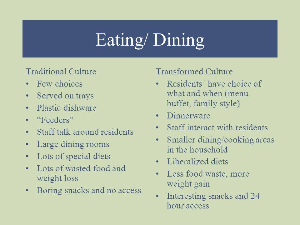 Eating/ Dining Traditional Culture Few choices Served on trays Plastic dishware Feeders Staff talk around residents Large dining rooms Lots of special diets Lots of wasted food and weight loss Boring snacks and no access Transformed Culture Residents' have choice of what and when (menu, buffet, family style) Dinnerware Staff interact with residents Smaller dining/cooking areas in the household Liberalized diets Less food waste, more weight gain Interesting snacks and 24 hour access