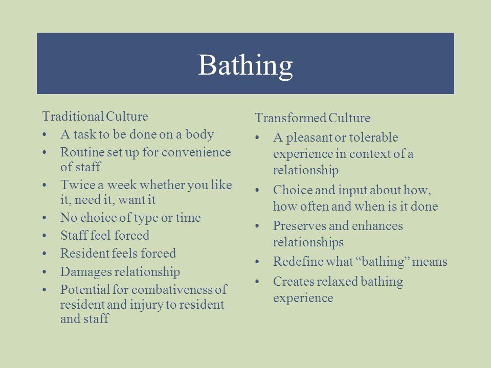 Bathing Traditional Culture A task to be done on a body Routine set up for convenience of staff Twice a week whether you like it, need it, want it No choice of type or time Staff feel forced Resident feels forced Damages relationship Potential for combativeness of resident and injury to resident and staff Transformed Culture A pleasant or tolerable experience in context of a relationship Choice and input about how, how often and when is it done Preserves and enhances relationships Redefine what bathing means Creates relaxed bathing experience