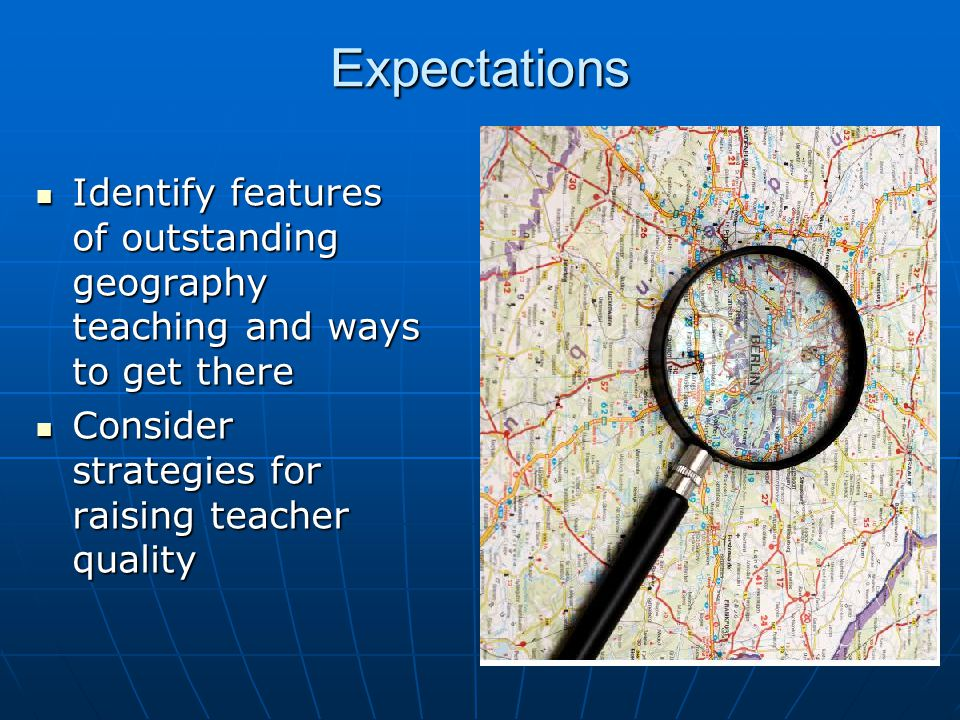 Expectations Identify features of outstanding geography teaching and ways to get there Identify features of outstanding geography teaching and ways to get there Consider strategies for raising teacher quality Consider strategies for raising teacher quality