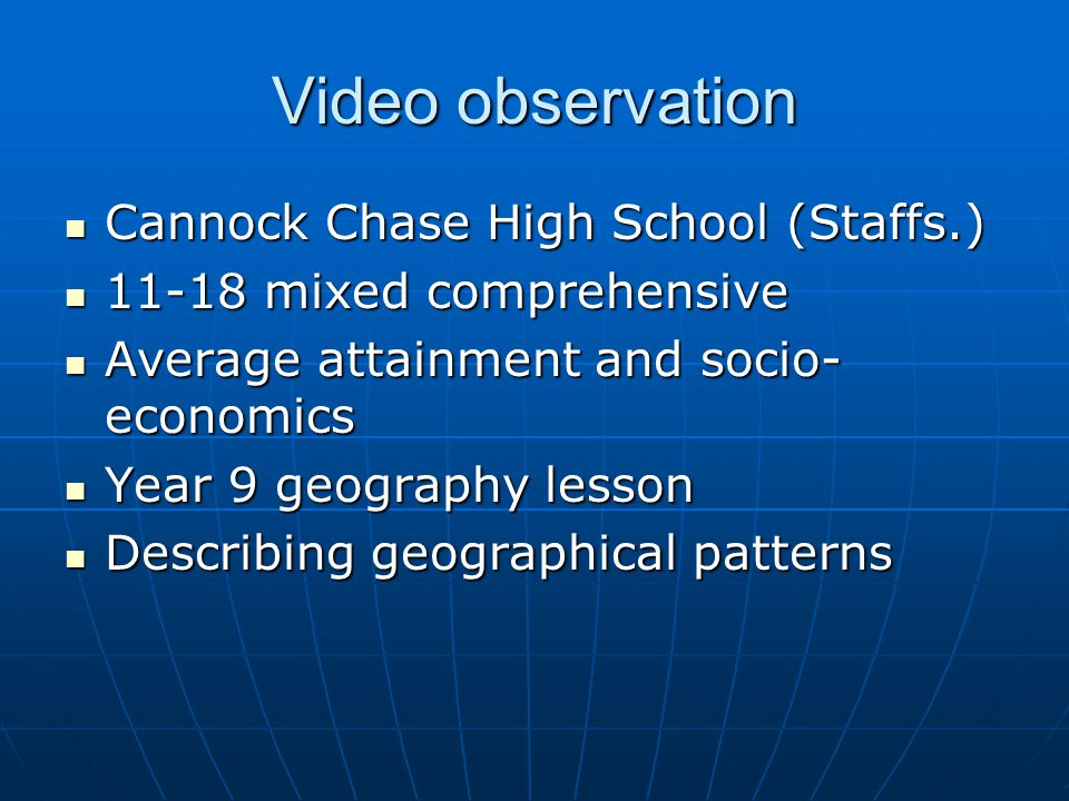 Video observation Cannock Chase High School (Staffs.) Cannock Chase High School (Staffs.) 11-18 mixed comprehensive 11-18 mixed comprehensive Average attainment and socio- economics Average attainment and socio- economics Year 9 geography lesson Year 9 geography lesson Describing geographical patterns Describing geographical patterns