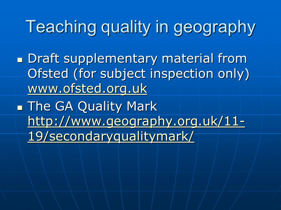 Teaching quality in geography Draft supplementary material from Ofsted (for subject inspection only) www.ofsted.org.uk Draft supplementary material from Ofsted (for subject inspection only) www.ofsted.org.uk www.ofsted.org.uk The GA Quality Mark http://www.geography.org.uk/11- 19/secondaryqualitymark/ The GA Quality Mark http://www.geography.org.uk/11- 19/secondaryqualitymark/ http://www.geography.org.uk/11- 19/secondaryqualitymark/ http://www.geography.org.uk/11- 19/secondaryqualitymark/
