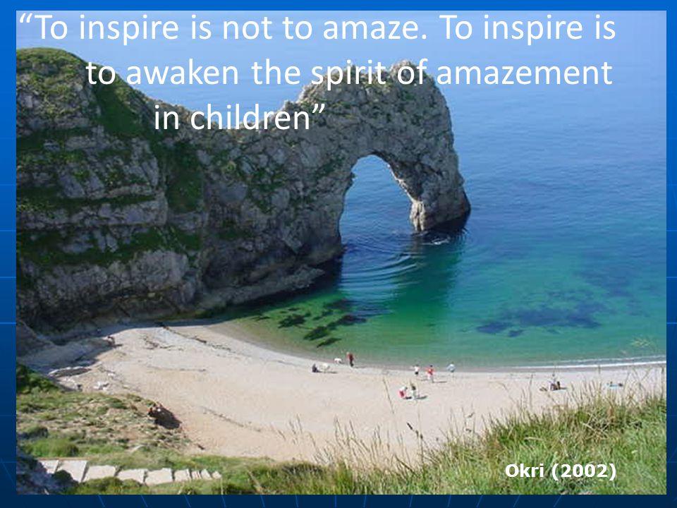 """To inspire is not to amaze. To inspire is to awaken the spirit of amazement in children"" Okri (2002)"