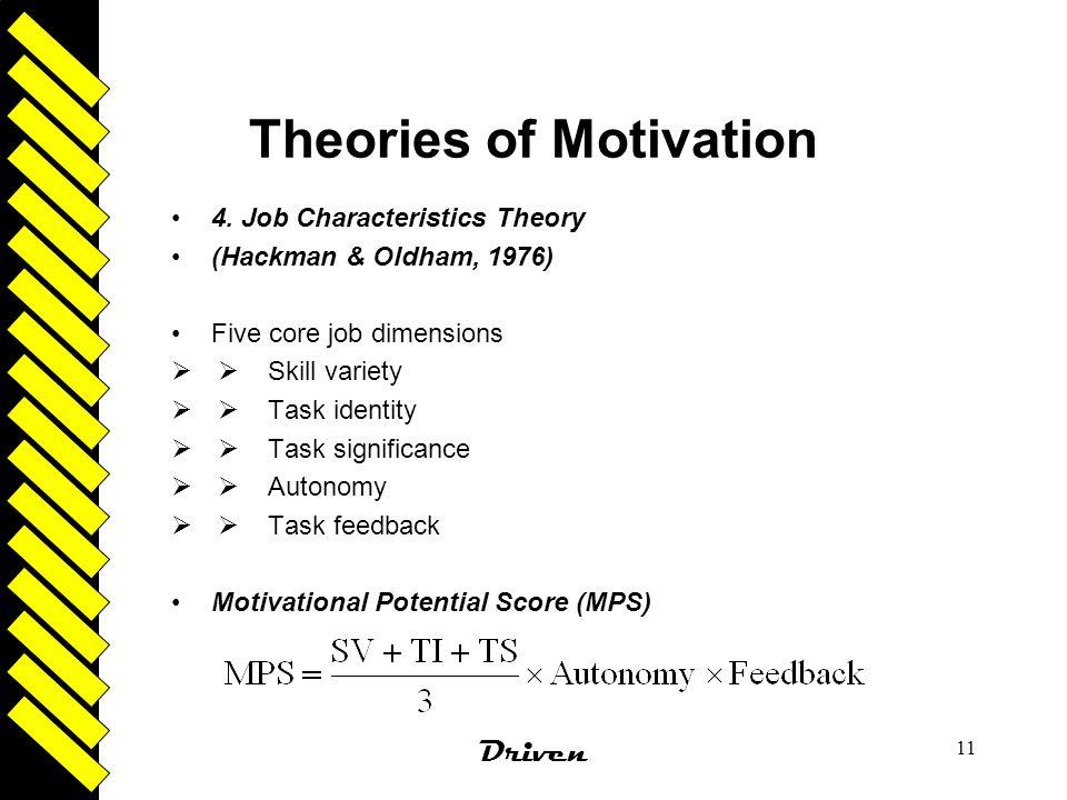 Driven 11 Theories of Motivation 4. Job Characteristics Theory (Hackman & Oldham, 1976) Five core job dimensions   Skill variety   Task identity 