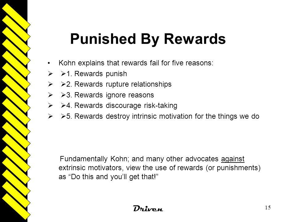 Driven 15 Punished By Rewards Kohn explains that rewards fail for five reasons:   1. Rewards punish   2. Rewards rupture relationships   3. Rewa