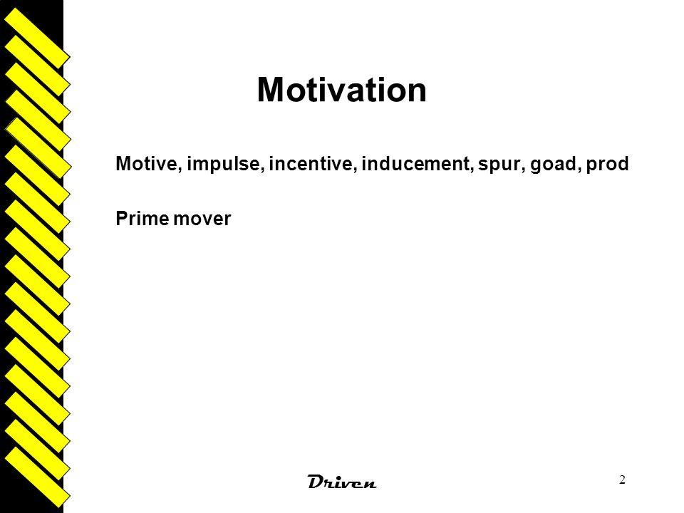 Driven 2 Motivation Motive, impulse, incentive, inducement, spur, goad, prod Prime mover