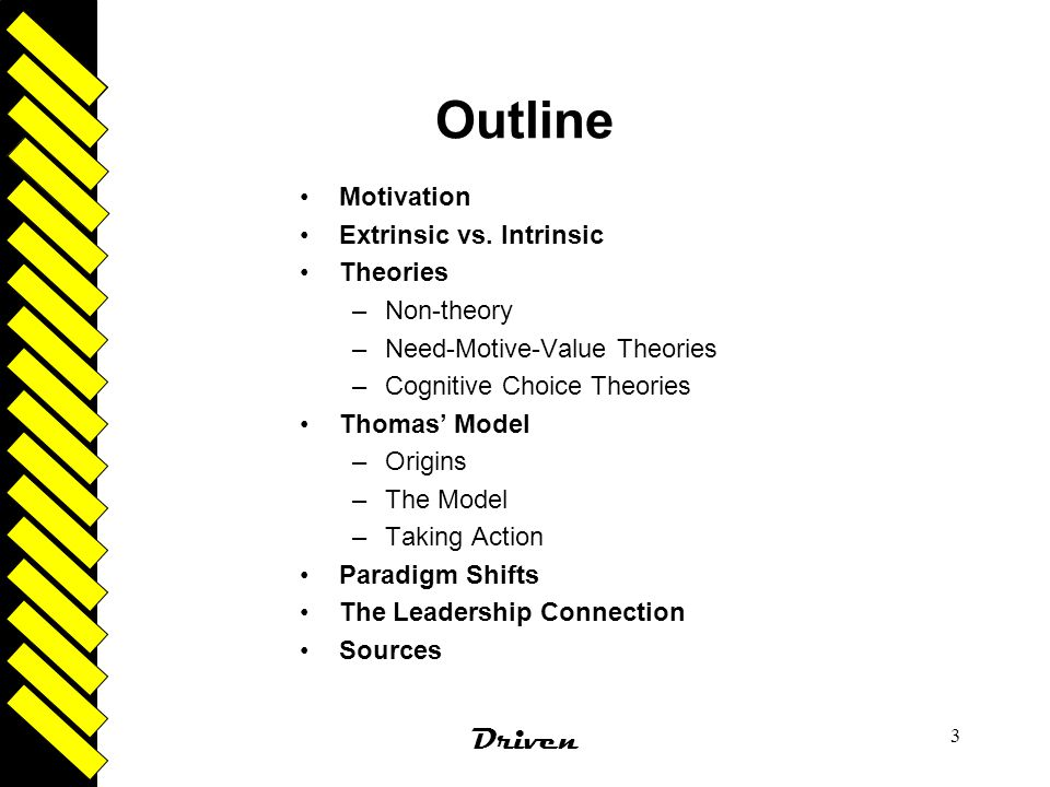 Driven 3 Outline Motivation Extrinsic vs. Intrinsic Theories –Non-theory –Need-Motive-Value Theories –Cognitive Choice Theories Thomas' Model –Origins