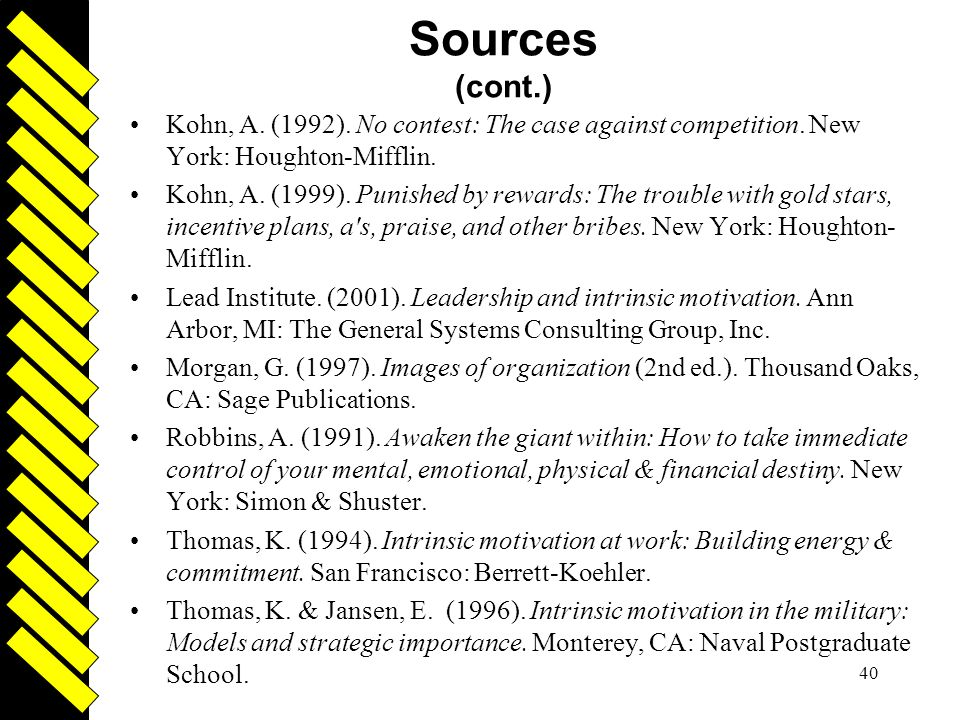 Driven 40 Sources (cont.) Kohn, A. (1992). No contest: The case against competition. New York: Houghton-Mifflin. Kohn, A. (1999). Punished by rewards: