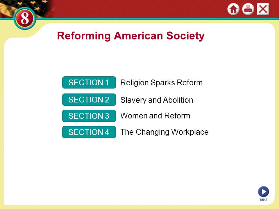SECTION 1 SECTION 2 SECTION 3 SECTION 4 Religion Sparks Reform Slavery and Abolition Women and Reform The Changing Workplace NEXT Reforming American S