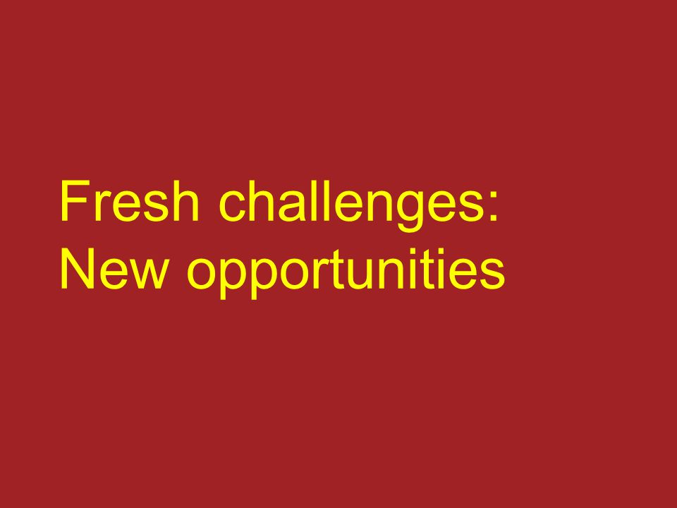 Fresh challenges: New opportunities