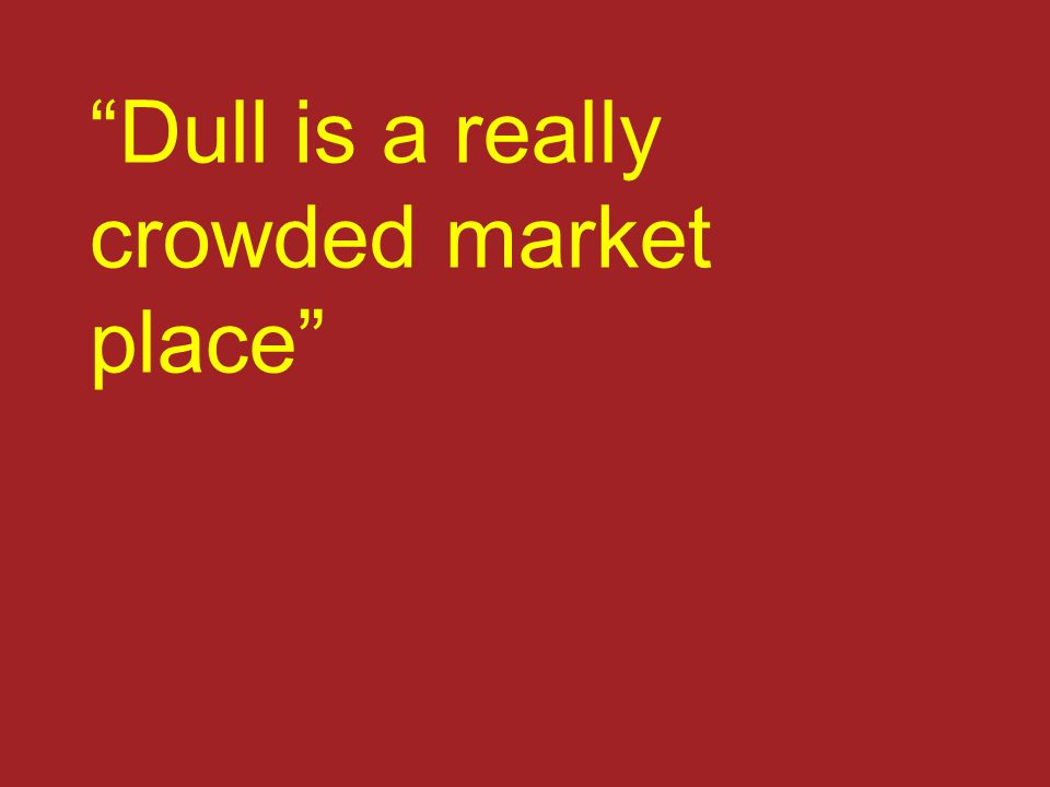 """Dull is a really crowded market place"""