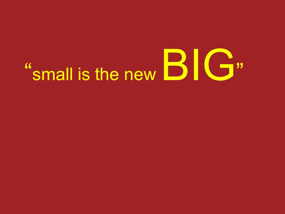 """ small is the new BIG """