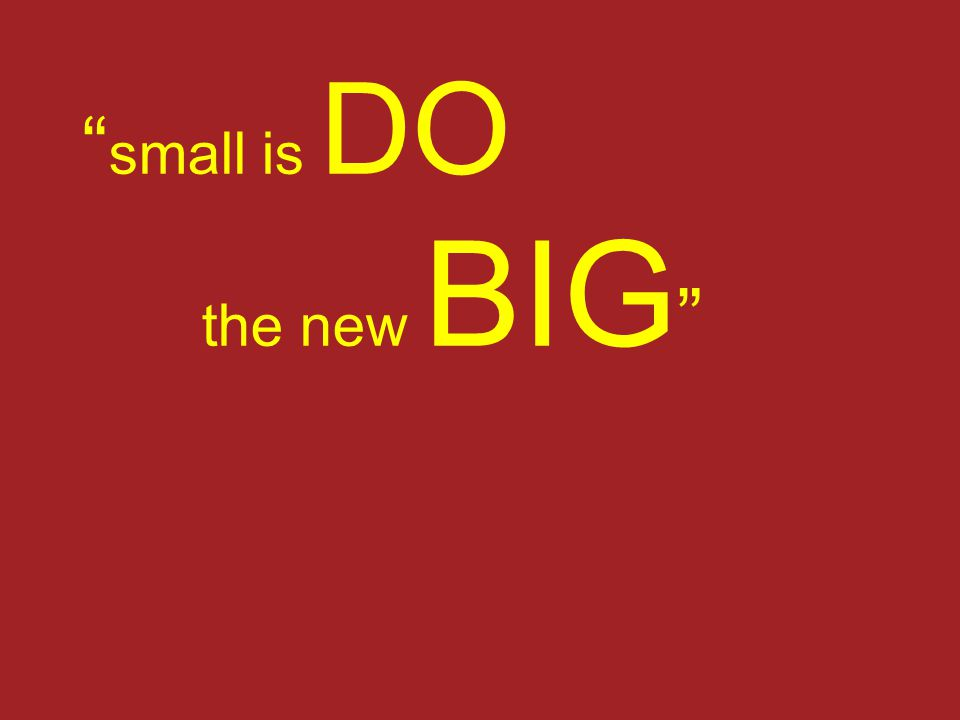 """ small is DO the new BIG """