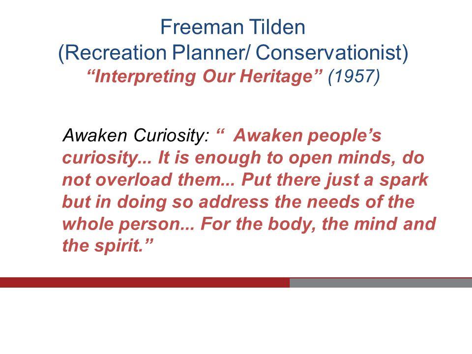 Freeman Tilden (Recreation Planner/ Conservationist) Interpreting Our Heritage (1957) Awaken Curiosity: Awaken people's curiosity...