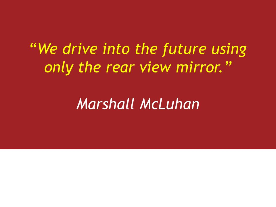 We drive into the future using only the rear view mirror. Marshall McLuhan