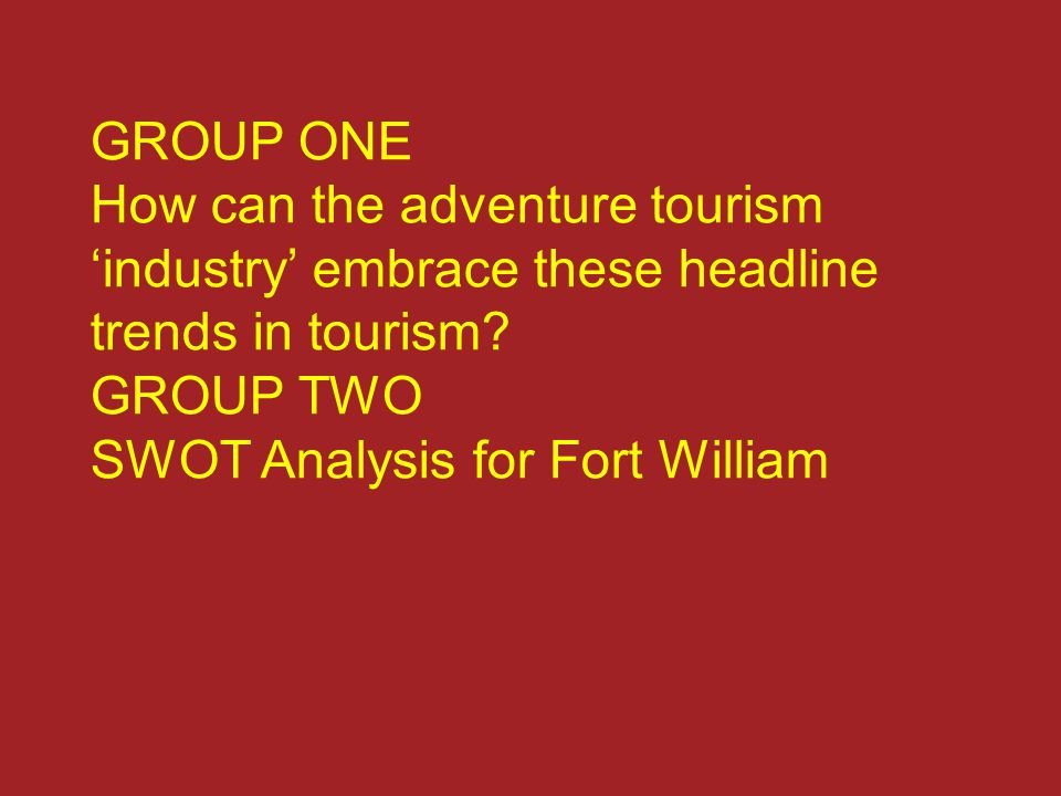 GROUP ONE How can the adventure tourism 'industry' embrace these headline trends in tourism? GROUP TWO SWOT Analysis for Fort William