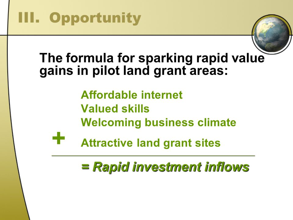 The formula for sparking rapid value gains in pilot land grant areas: Affordable internet Valued skills Welcoming business climate + Attractive land grant sites_______________________________________________________________________________________________________________ = Rapid investment inflows III.