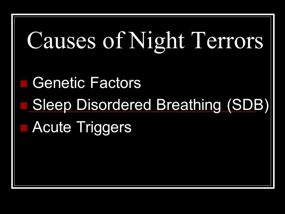 Causes of Night Terrors Genetic Factors Sleep Disordered Breathing (SDB) Acute Triggers