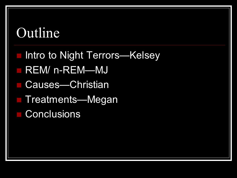 Outline Intro to Night Terrors—Kelsey REM/ n-REM—MJ Causes—Christian Treatments—Megan Conclusions