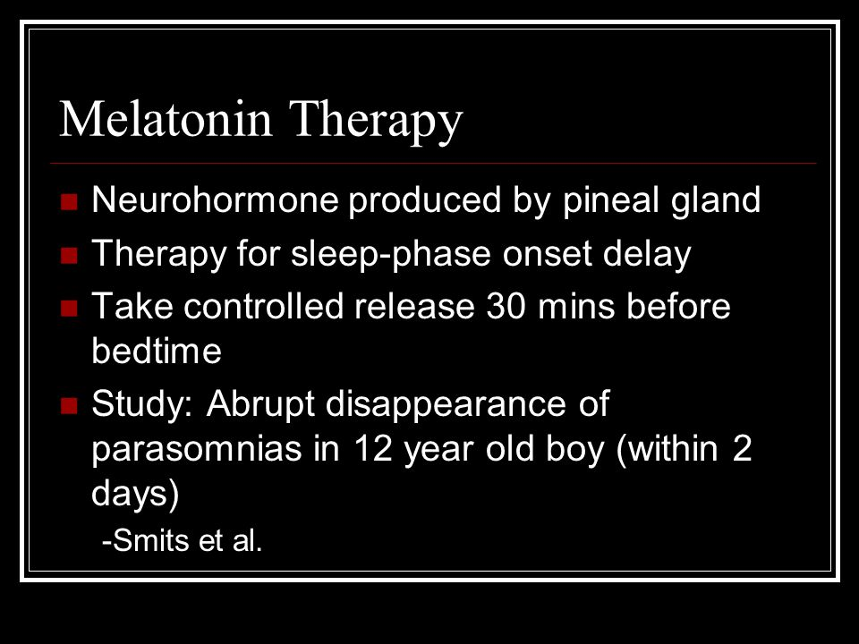 Melatonin Therapy Neurohormone produced by pineal gland Therapy for sleep-phase onset delay Take controlled release 30 mins before bedtime Study: Abrupt disappearance of parasomnias in 12 year old boy (within 2 days) -Smits et al.