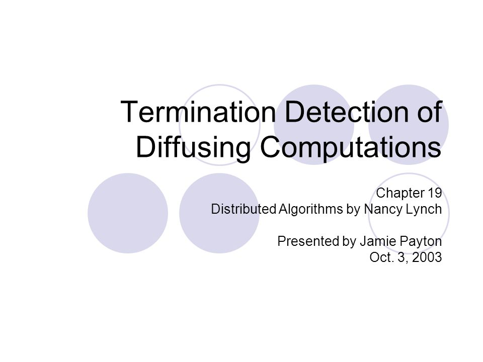 Termination Detection of Diffusing Computations Chapter 19 Distributed Algorithms by Nancy Lynch Presented by Jamie Payton Oct.