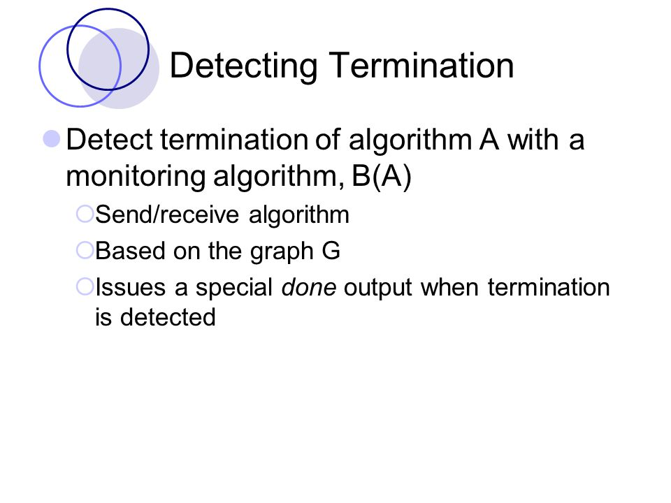 Detecting Termination Detect termination of algorithm A with a monitoring algorithm, B(A)  Send/receive algorithm  Based on the graph G  Issues a special done output when termination is detected