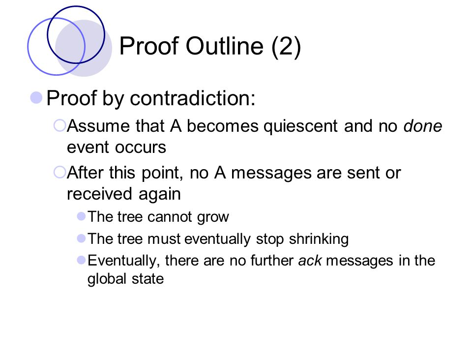 Proof Outline (2) Proof by contradiction:  Assume that A becomes quiescent and no done event occurs  After this point, no A messages are sent or received again The tree cannot grow The tree must eventually stop shrinking Eventually, there are no further ack messages in the global state
