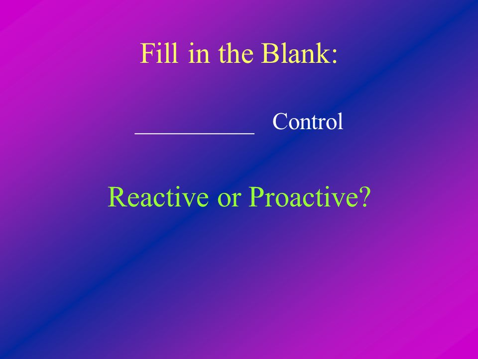 Fill in the Blank: __________ Control Reactive or Proactive?