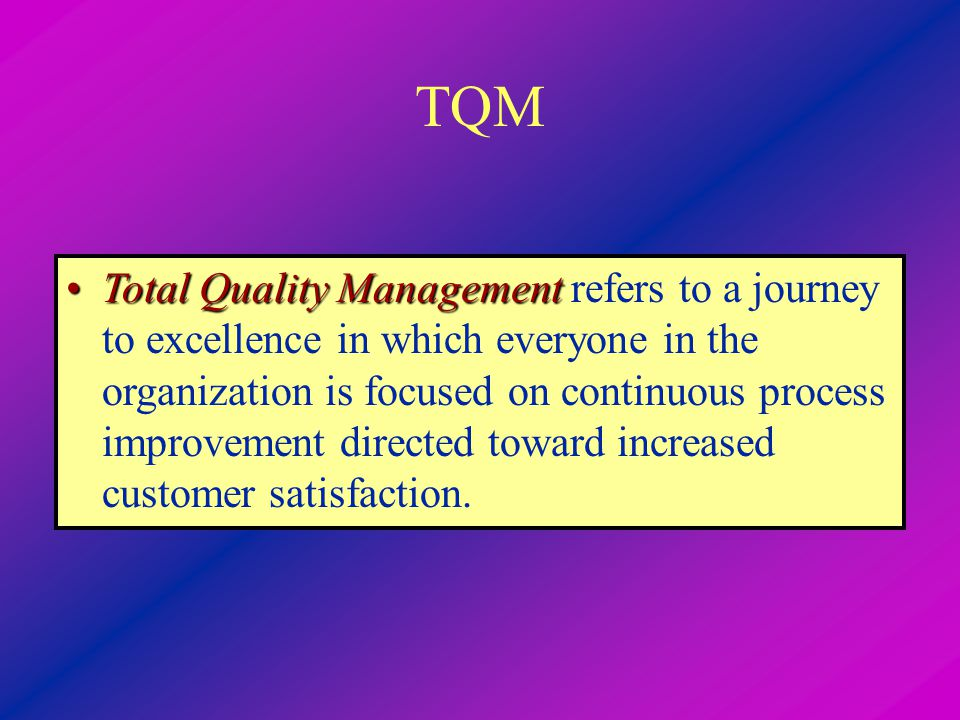TQM Total Quality ManagementTotal Quality Management refers to a journey to excellence in which everyone in the organization is focused on continuous process improvement directed toward increased customer satisfaction.