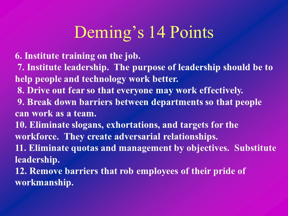 Deming's 14 Points 6. Institute training on the job. 7. Institute leadership. The purpose of leadership should be to help people and technology work b