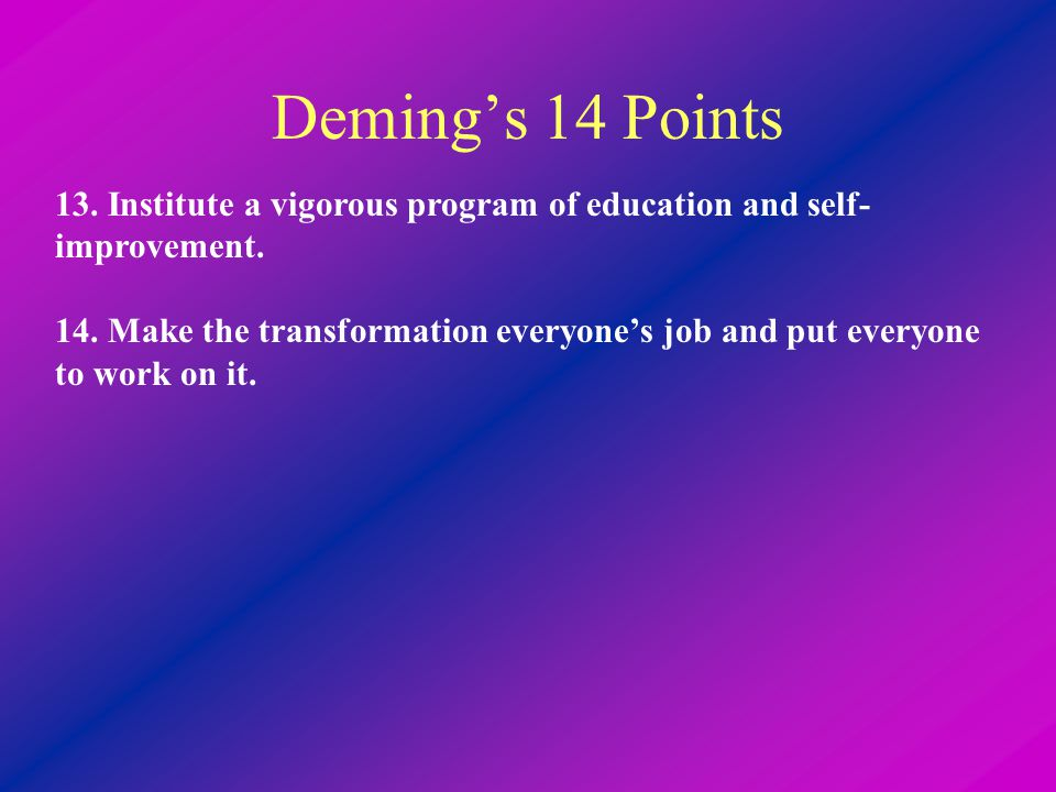 Deming's 14 Points 13. Institute a vigorous program of education and self- improvement. 14. Make the transformation everyone's job and put everyone to