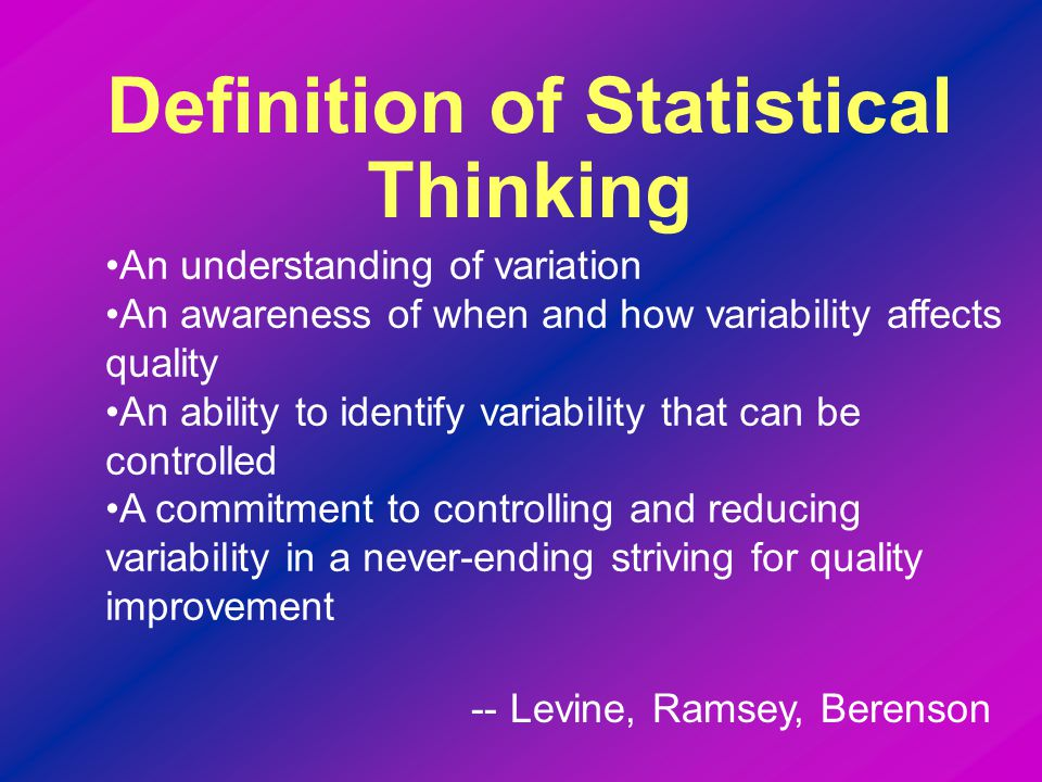 An understanding of variation An awareness of when and how variability affects quality An ability to identify variability that can be controlled A commitment to controlling and reducing variability in a never-ending striving for quality improvement Definition of Statistical Thinking -- Levine, Ramsey, Berenson