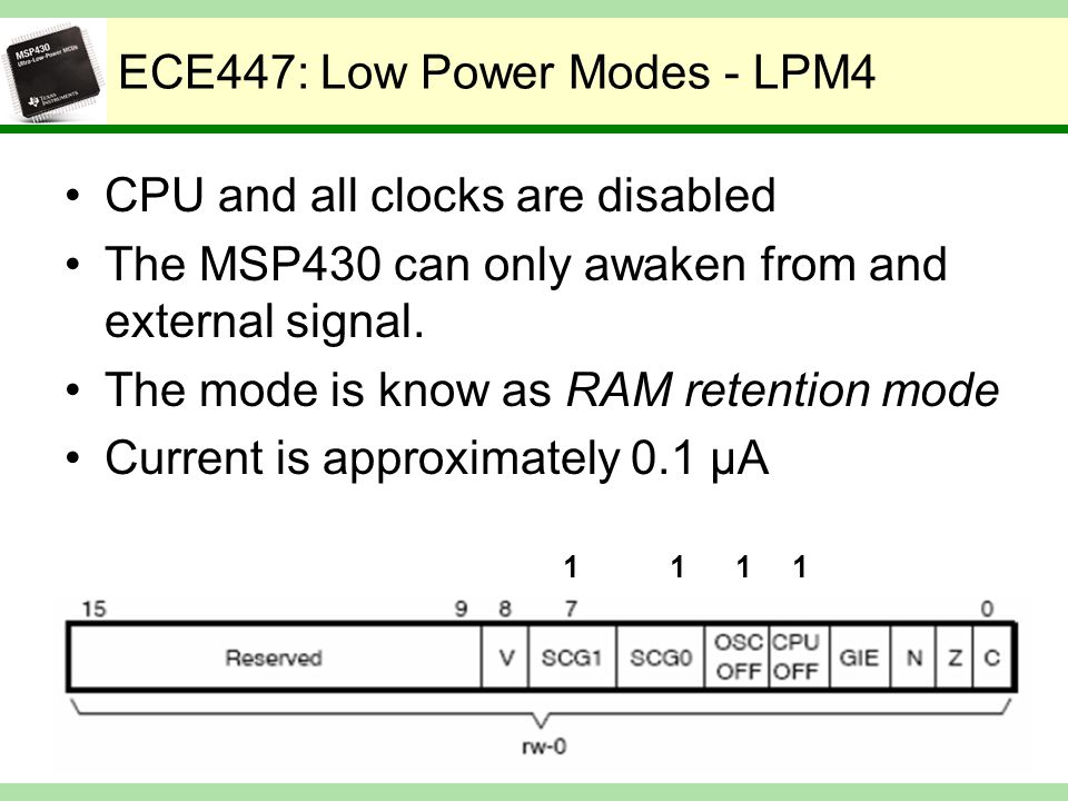 ECE447: Low Power Modes - LPM4 CPU and all clocks are disabled The MSP430 can only awaken from and external signal. The mode is know as RAM retention