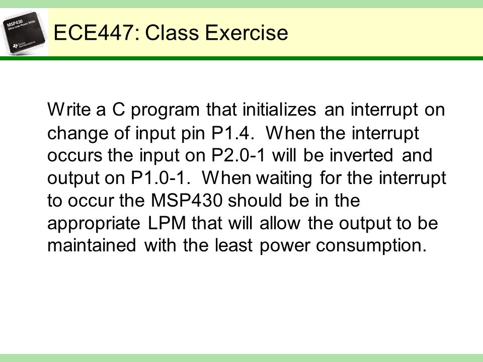 ECE447: Class Exercise Write a C program that initializes an interrupt on change of input pin P1.4. When the interrupt occurs the input on P2.0-1 will