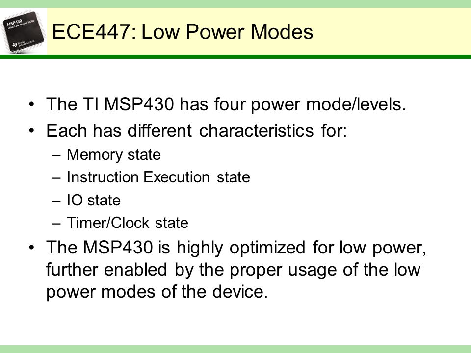 ECE447: Low Power Modes The TI MSP430 has four power mode/levels. Each has different characteristics for: –Memory state –Instruction Execution state –