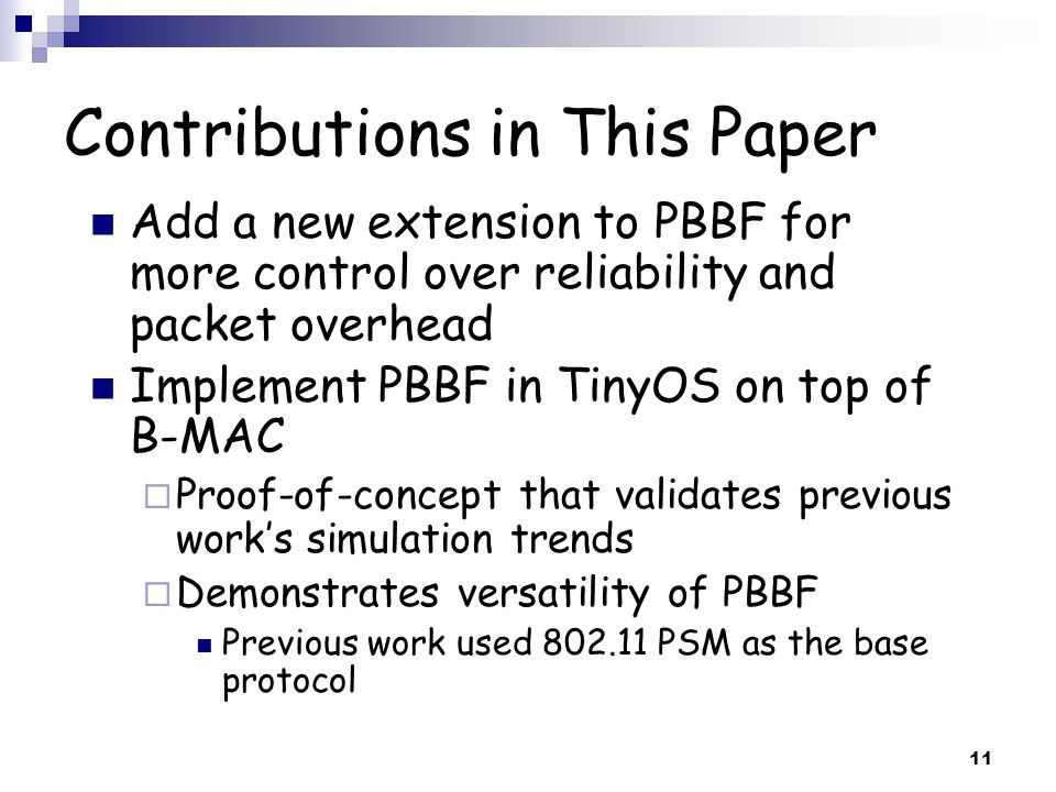 11 Contributions in This Paper Add a new extension to PBBF for more control over reliability and packet overhead Implement PBBF in TinyOS on top of B-MAC  Proof-of-concept that validates previous work's simulation trends  Demonstrates versatility of PBBF Previous work used 802.11 PSM as the base protocol