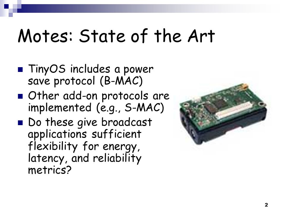 2 Motes: State of the Art TinyOS includes a power save protocol (B-MAC) Other add-on protocols are implemented (e.g., S-MAC) Do these give broadcast applications sufficient flexibility for energy, latency, and reliability metrics