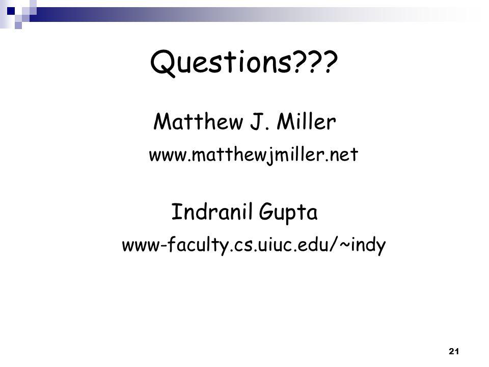 21 Questions??? Matthew J. Miller www.matthewjmiller.net Indranil Gupta www-faculty.cs.uiuc.edu/~indy